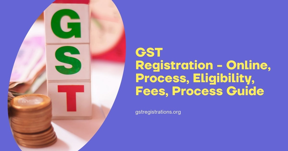 GST Registration - Online, Process, Eligibility, Fees, Process Guide